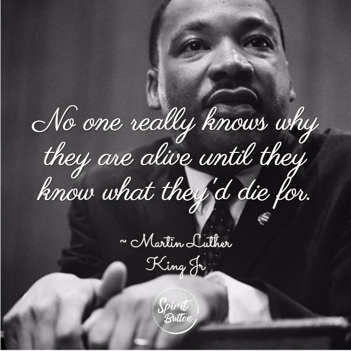 No one really knows why they are alive until they know what theyd die for. martin luther king jr
