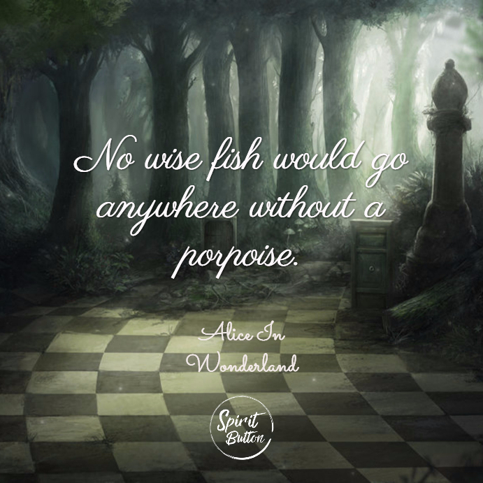 No wise fish would go anywhere without a porpoise. alice in wonderland