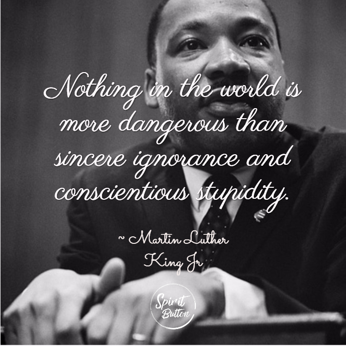 Nothing in the world is more dangerous than sincere ignorance and conscientious stupidity. martin luther king jr