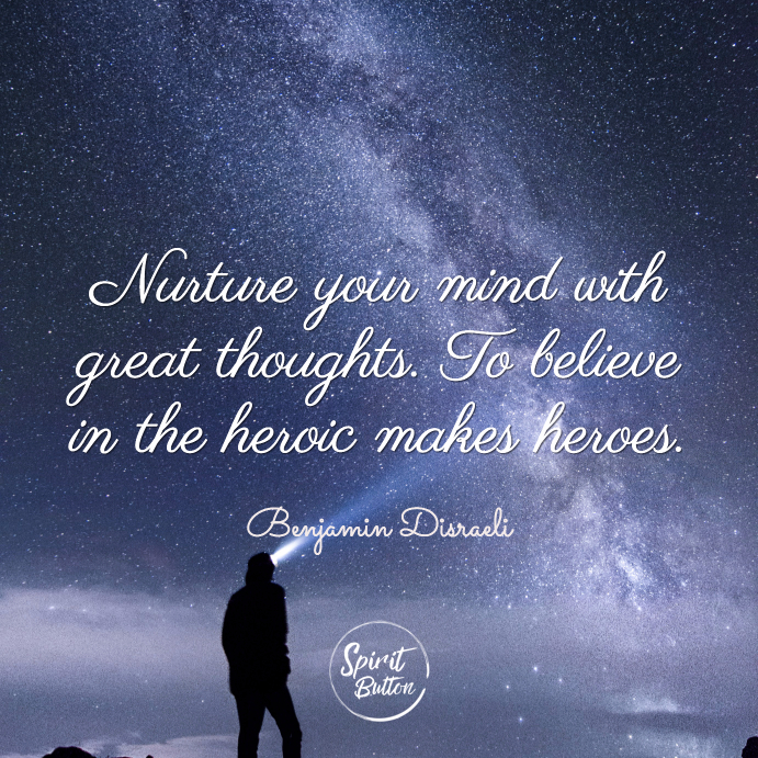 Nurture your mind with great thoughts. to believe in the heroic makes heroes benjamin disraeli