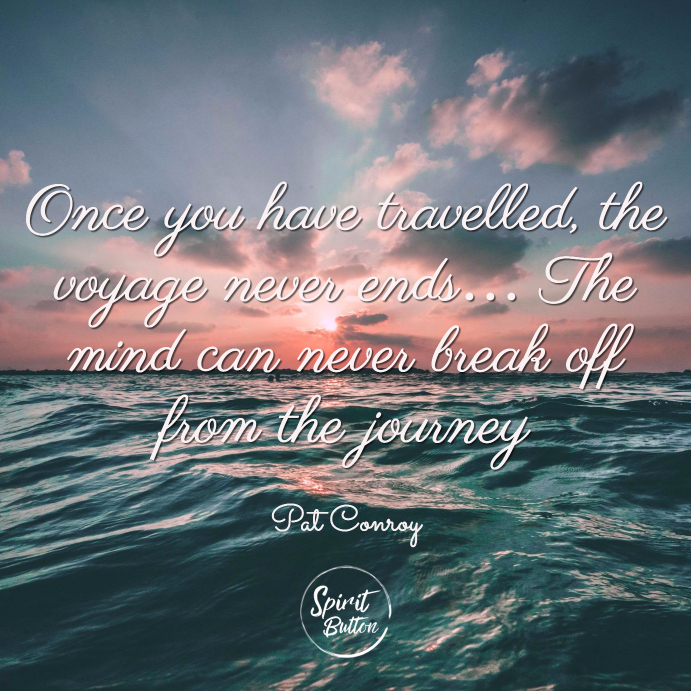 Once you have travelled the voyage never ends… the mind can never break off from the journey