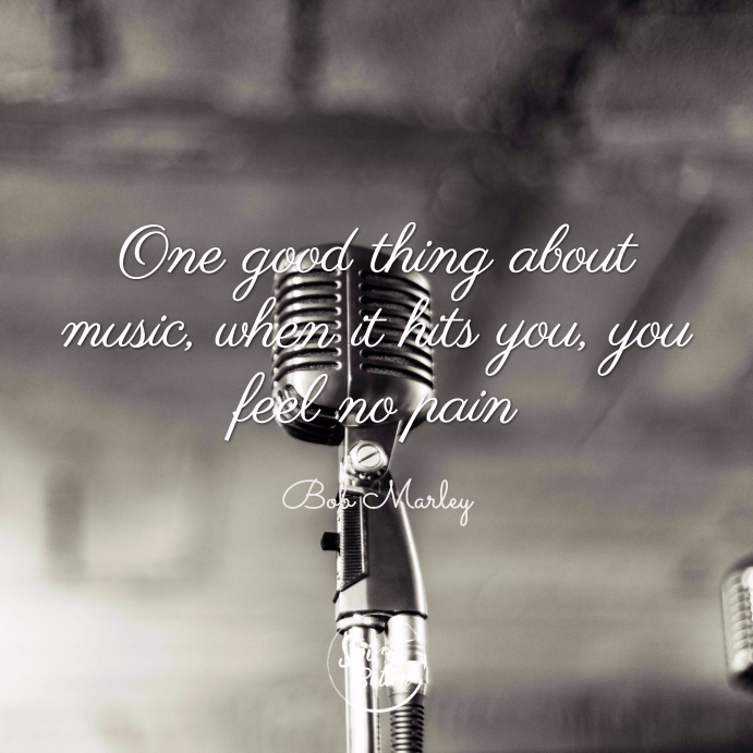 One good thing about music when it hits you you feel no pain bob marley