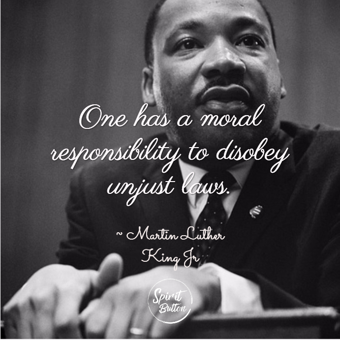 One has a moral responsibility to disobey unjust laws. martin luther king jr