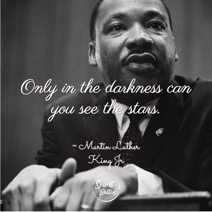 Only in the darkness can you see the stars. martin luther king jr