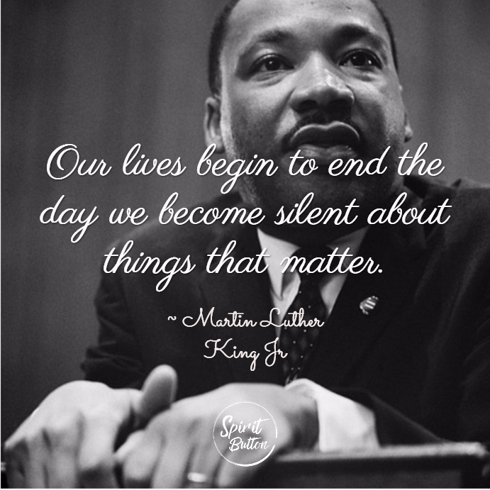 Our lives begin to end the day we become silent about things that matter. martin luther king jr