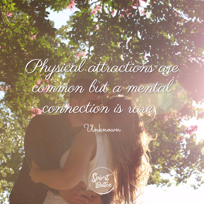 Physical attractions are common but a mental connection is rare. unknown