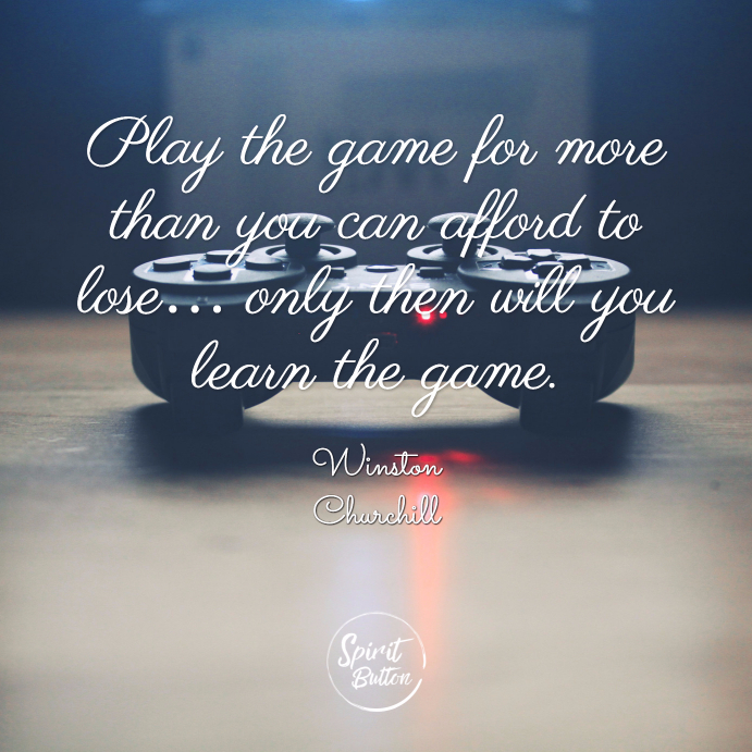 Play the game for more than you can afford to lose… only then will you learn the game winston churchill