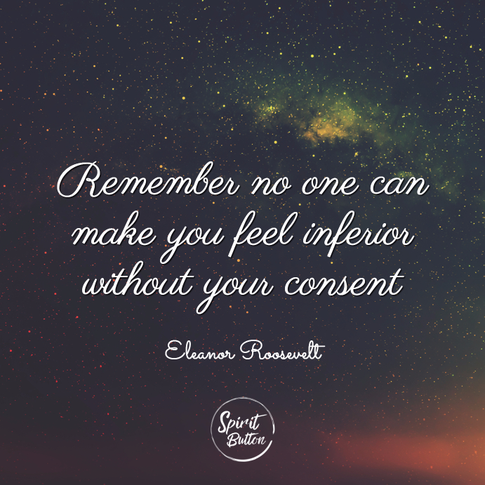 Remember no one can make you feel inferior without your consent eleanor roosevelt