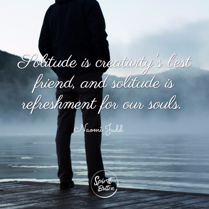 Solitude is creativitys best friend and solitude is refreshment for our souls. naomi judd