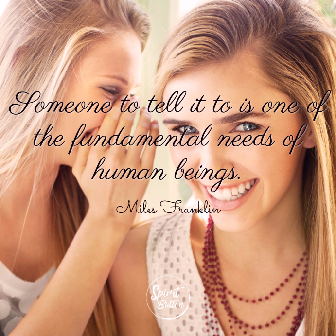 Someone to tell it to is one of the fundamental needs of human beings. miles franklin