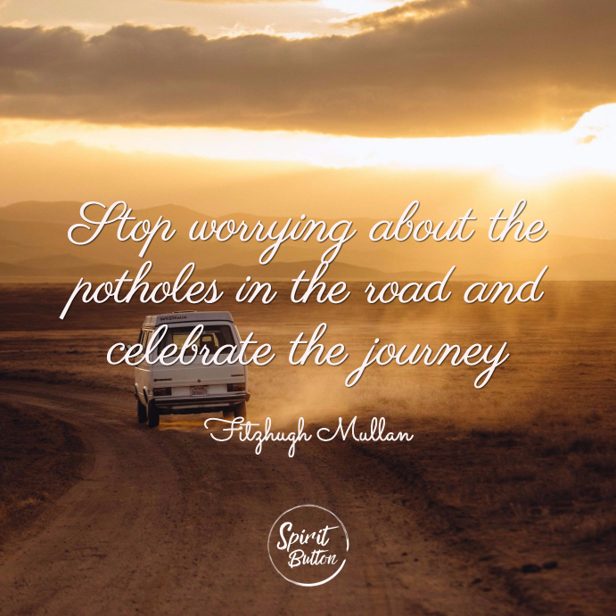 Stop worrying about the potholes in the road and celebrate the journey