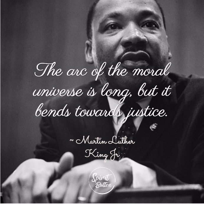 The arc of the moral universe is long but it bends towards justice. martin luther king jr