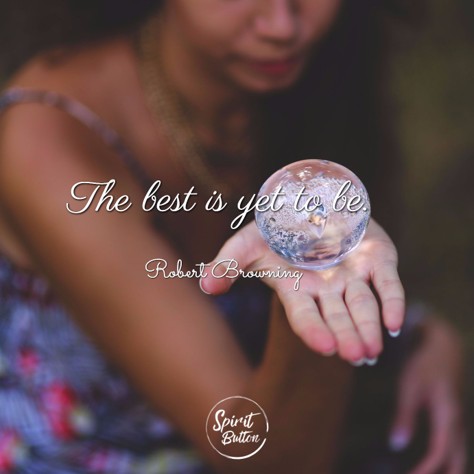 The best is yet to be. robert brownin