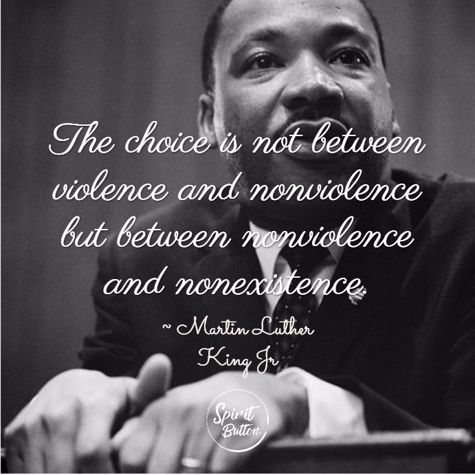 The choice is not between violence and nonviolence but between nonviolence and nonexistence. martin luther king jr