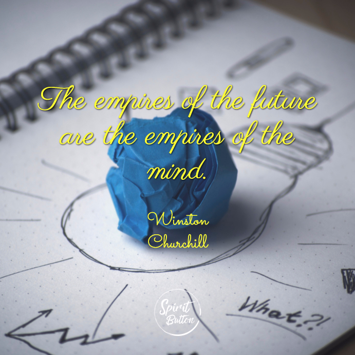 The empires of the future are the empires of the mind. winston churchill