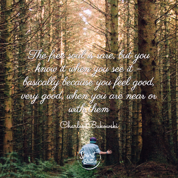 The free soul is rare but you know it when you see it – basically because you feel good very good when you are near or with them