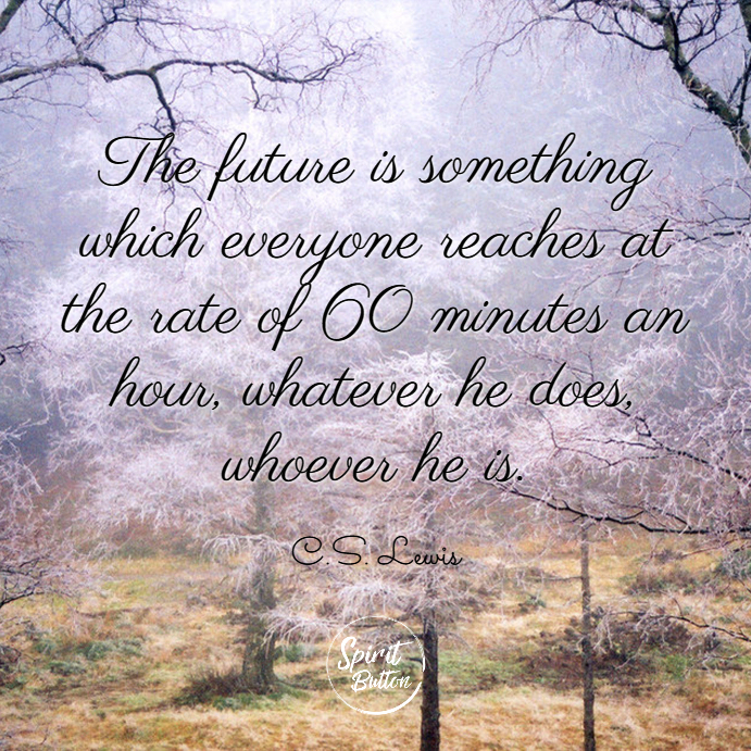 The future is something which everyone reaches at the rate of 60 minutes an hour whatever he does whoever he is. c.s. lewis