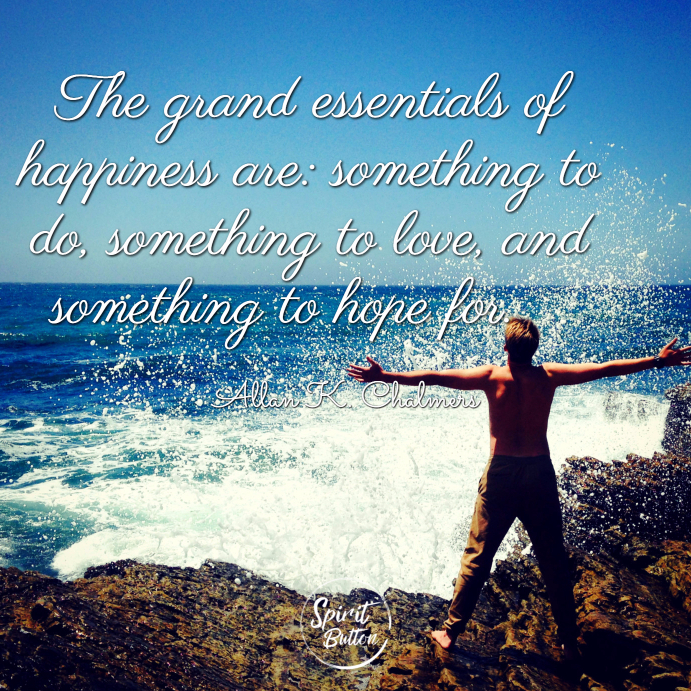 The grand essentials of happiness are something to do something to love and something to hope for. allan k. chalmers
