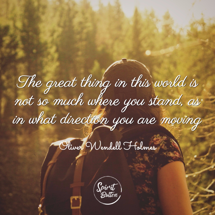 The great thing in this world is not so much where you stand as in what direction you are moving oliver holmes
