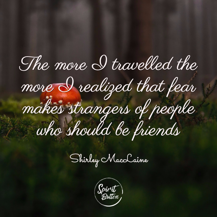 The more i travelled the more i realized that fear makes strangers of people who should be friends