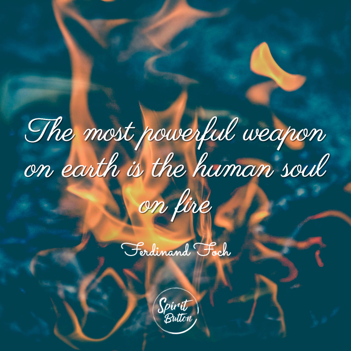 The most powerful weapon on earth is the human soul on fire ferdinand foch