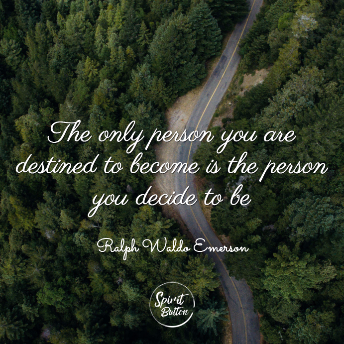 The only person you are destined to become is the person you decide to be ralph waldo emerson