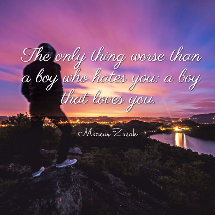 The only thing worse than a boy who hates you a boy that loves you. marcus zusak