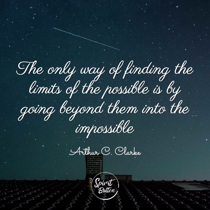The only way of finding the limits of the possible is by going beyond them into the impossible arthur clarke