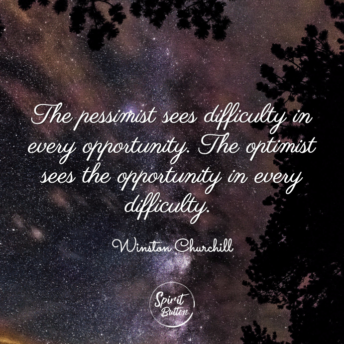 The pessimist sees difficulty in every opportunity. the optimist sees the opportunity in every difficulty. winston churchill