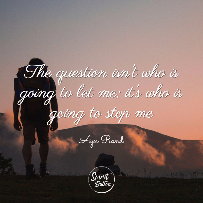 The question isn't who is going to let me it's who is going to stop me ayn rand