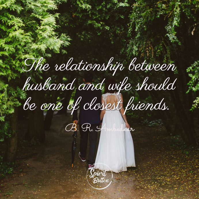 The relationship between husband and wife should be one of closest friends. b. r. ambedkar