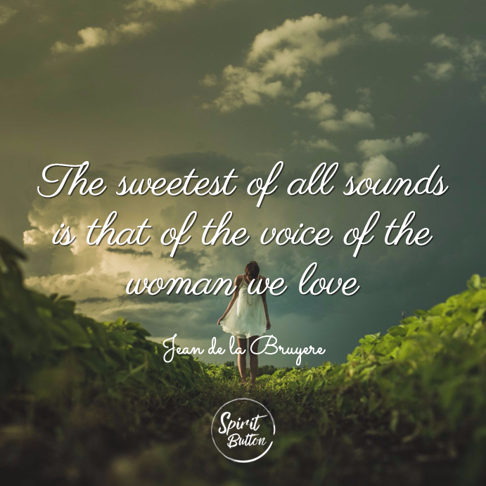 The sweetest of all sounds is that of the voice of the woman we love jean de la bruyere