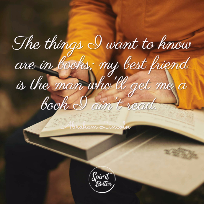 The things i want to know are in books my best friend is the man wholl get me a book i aint read. abraham lincoln