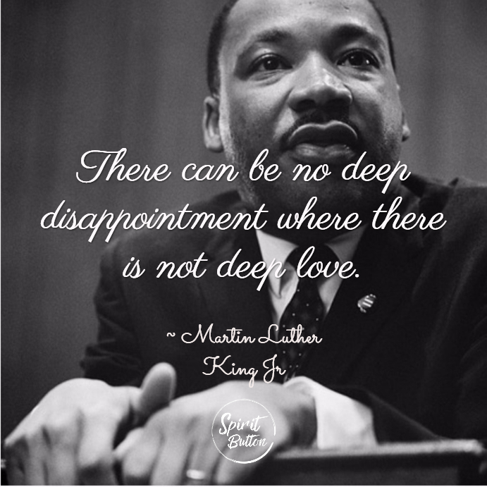 There Can Be No Deep Disappointment Where There Is Not Deep Love. Martin  Luther King