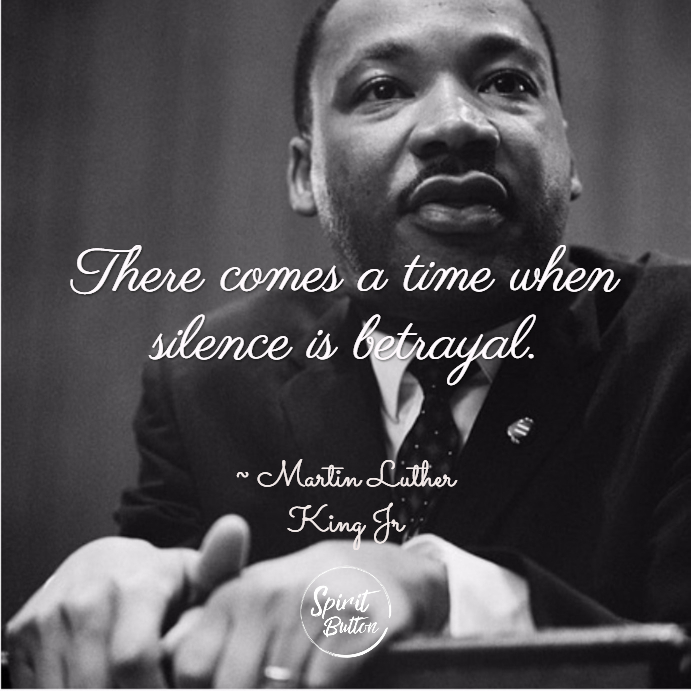 There comes a time when silence is betrayal. martin luther king jr