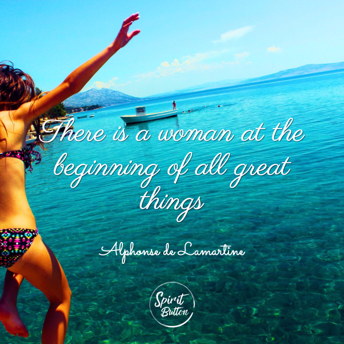 There is a woman at the beginning of all great things alphonse de lamartine