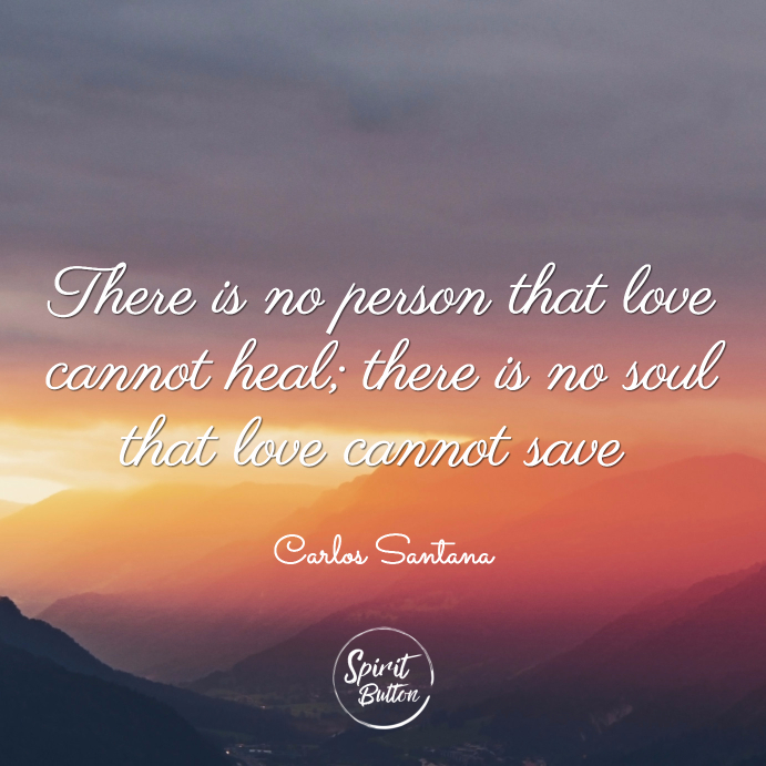 There is no person that love cannot heal there is no soul that love cannot save carlos santana