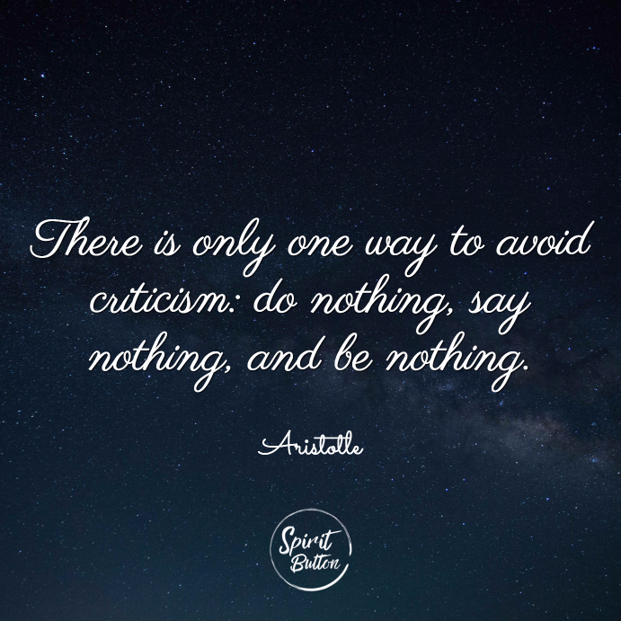There is only one way to avoid criticism do nothing say nothing and be nothing. aristotle