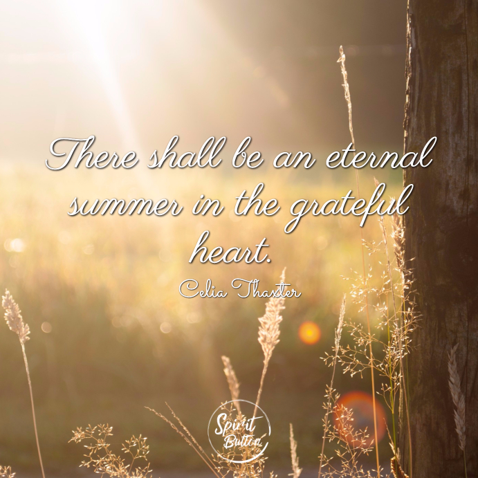 There shall be an eternal summer in the grateful heart. celia thaxter