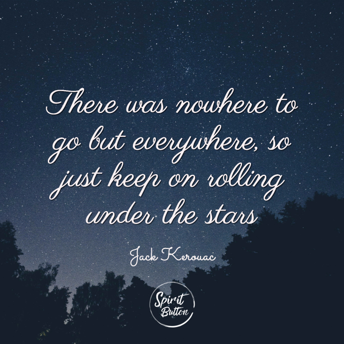 There was nowhere to go but everywhere so just keep on rolling under the stars