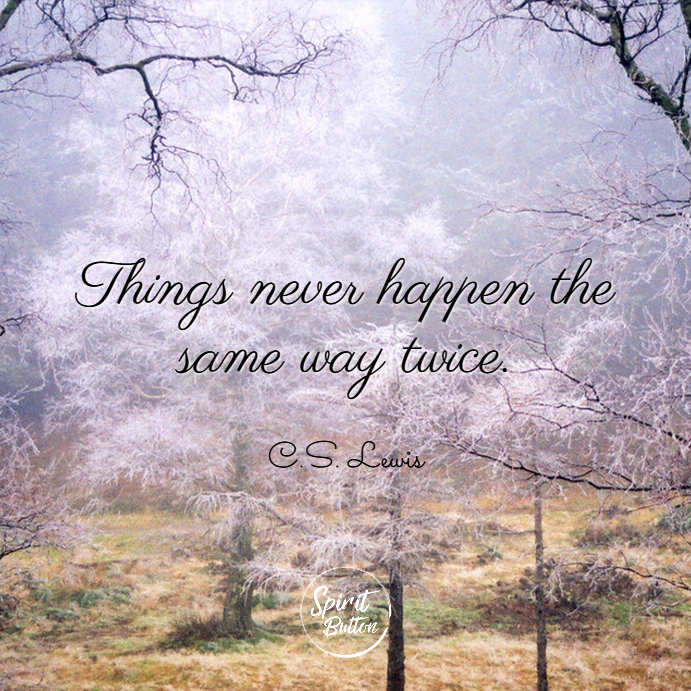 Things never happen the same way twice. c.s. lewis