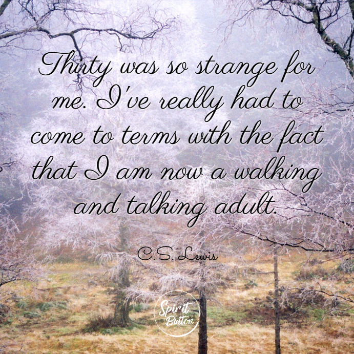 Thirty was so strange for me. ive really had to come to terms with the fact that i am now a walking and talking adult. c.s. lewis