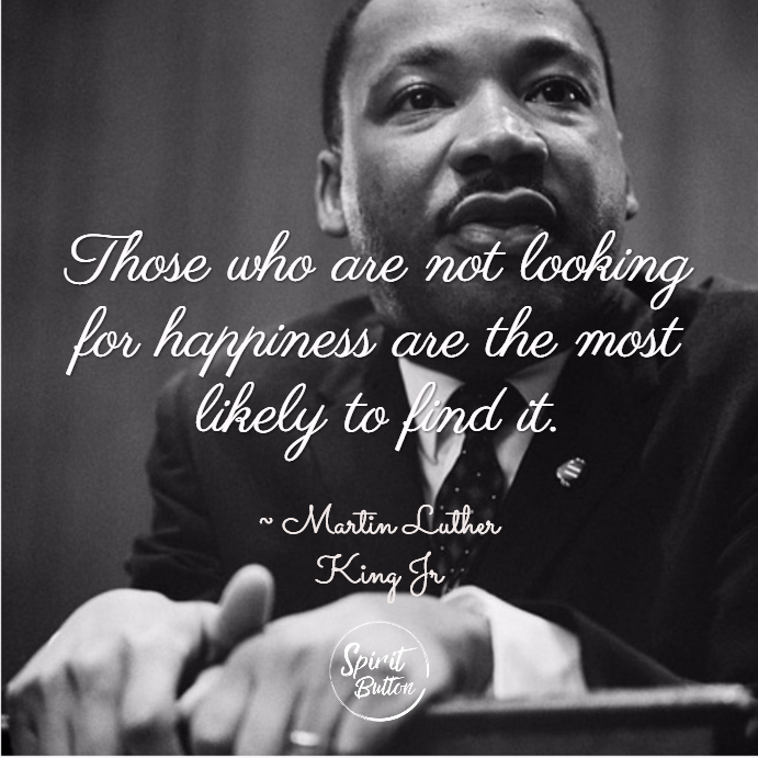 Those who are not looking for happiness are the most likely to find it. martin luther king jr