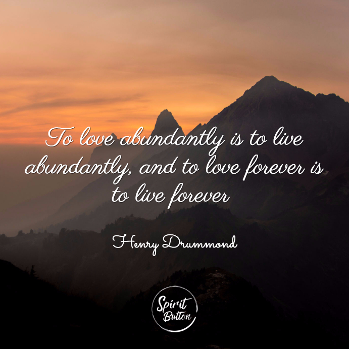To love abundantly is to live abundantly and to love forever is to live forever henry drummond