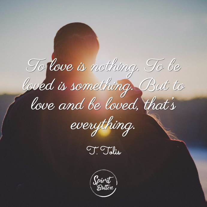 To love is nothing. to be loved is something. but to love and be loved that's everything. t tolis