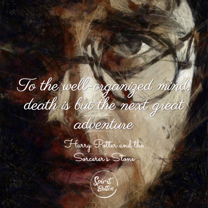 To the well organized mind death is but the next great adventure harry potter