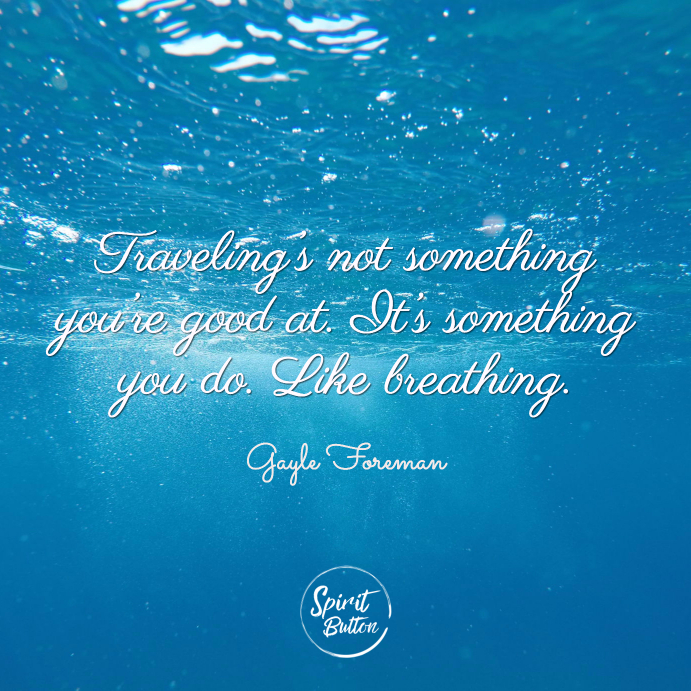 Traveling's not something you're good at. it's something you do. like breathin