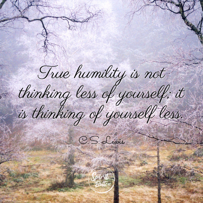 True humility is not thinking less of yourself it is thinking of yourself less. c.s. lewis