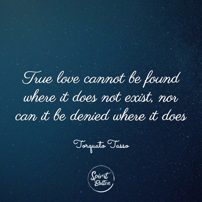 True love cannot be found where it does not exist nor can it be denied where it does torquato tasso