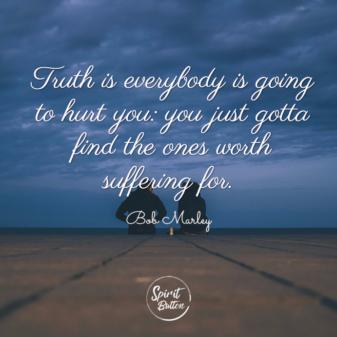 Truth is everybody is going to hurt you you just gotta find the ones worth suffering for. bob marley
